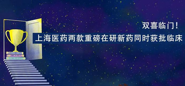 双喜临门!上海医药2款重磅在研药同时获批临床