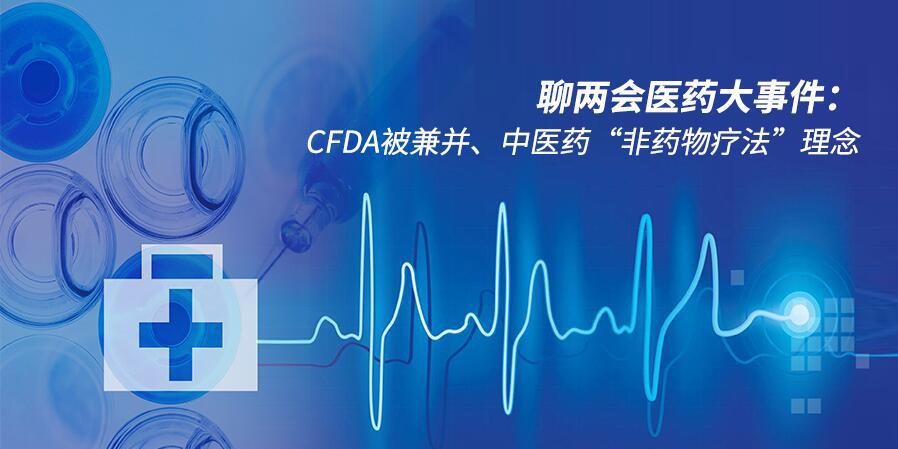 """两会医药大事件:CFDA被兼并、中医药""""非药物疗法""""理念"""