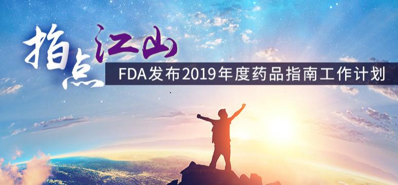 指點江山,FDA發布2019年度藥品指南工作計劃
