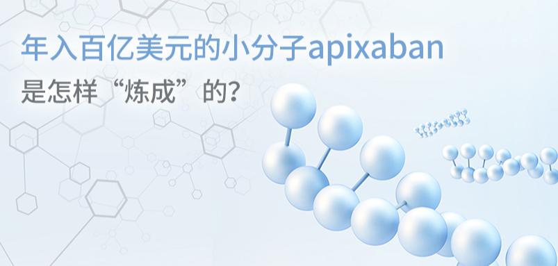 """年入百亿美元的小分子apixaban是怎样""""炼成""""的?"""